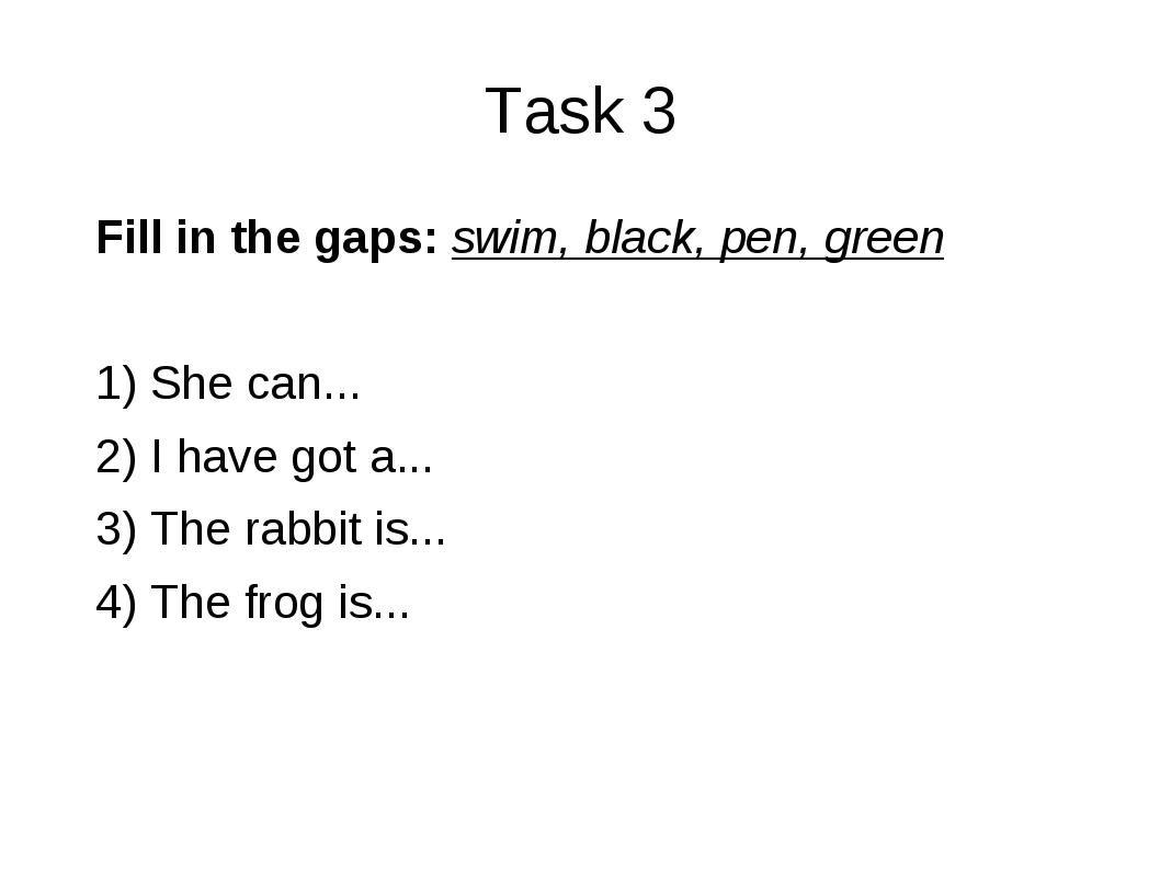 Task 3 Fill in the gaps: swim, black, pen, green 1) She can... 2) I have got...