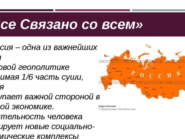 «Все Связано со всем» 1. Россия – одна из важнейших стран в мировой геополити...