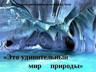 «Это удивительный мир природы» Меняющие цвет мраморные пещеры, Чили