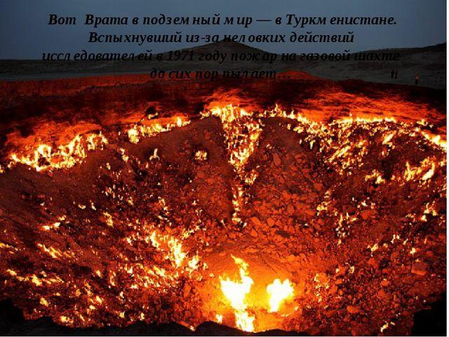 Вот Врата в подземный мир— вТуркменистане. Вспыхнувший из-за неловких дей...