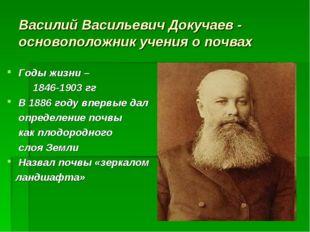 Василий Васильевич Докучаев - основоположник учения о почвах Годы жизни – 184