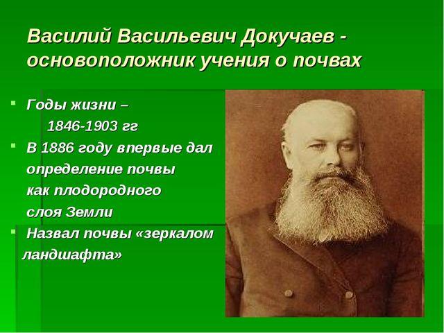 Василий Васильевич Докучаев - основоположник учения о почвах Годы жизни – 184...