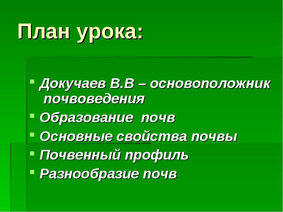 План урока: Докучаев В.В – основоположник почвоведения Образование почв Основ...