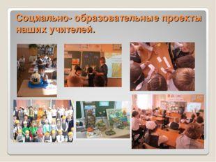Социально- образовательные проекты наших учителей.