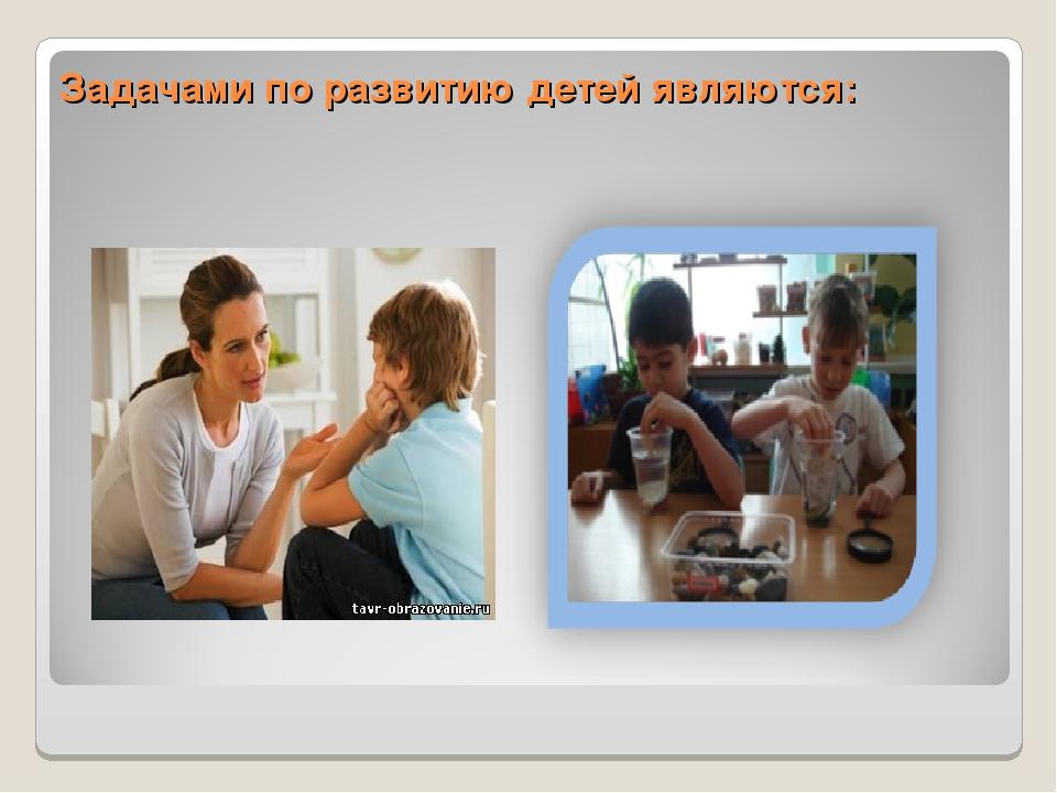 Задачами по развитию детей являются: