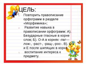 ЦЕЛЬ: Повторить правописание орфограмм в разделе «Морфемика»; Развитие навык