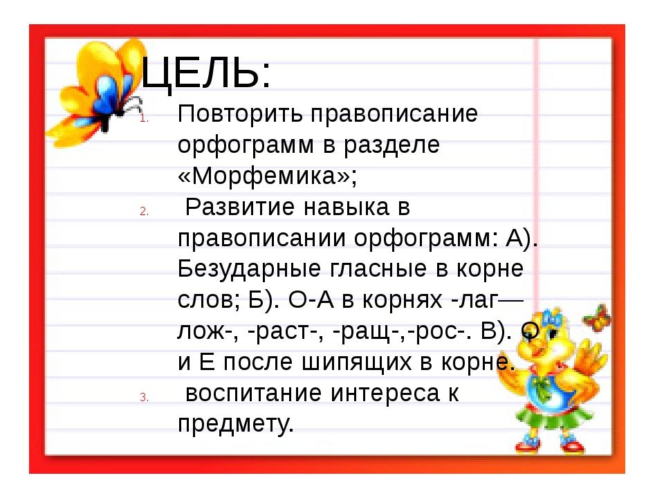 ЦЕЛЬ: Повторить правописание орфограмм в разделе «Морфемика»; Развитие навык...