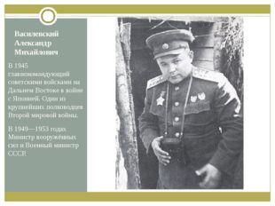Василевский Александр Михайлович В 1945 главнокомандующий советскими войсками
