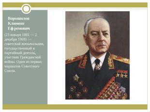 Ворошилов Климент Ефремович (23января 1881— 2 декабря 1969)— советский вое