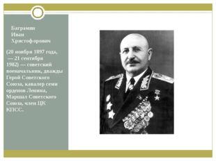 Баграмян Иван Христофорович (20ноября 1897 года, — 21 сентября 1982)— сове