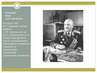 Баграмян Иван Христофорович 26 апреля 1945 И.Х.Баграмян заменил маршала А.