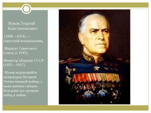Жуков Георгий Константинович (1896—1974)— советский военачальник, Маршал Сов