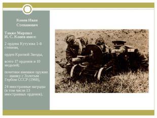 Конев Иван Степанович Также Маршал И.С.Конев имел: 2 ордена Кутузова 1-й ст