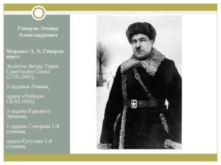 Говоров Леонид Александрович Маршал Л.А.Говоров имел: Золотую Звезду Героя