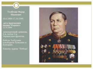 Толбухин Федор Иванович 16.6.1894-17.10.1949 дата присвоения звания Маршал: 1