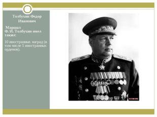 Толбухин Федор Иванович Маршал Ф.И.Толбухин имел также: 10 иностранных нагр