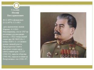 Сталин Иосиф Виссарионович 18.12.1878 (официально 21.12.1879) -5.3.1953 дата