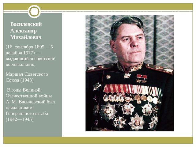 Василевский Александр Михайлович (16сентября 1895— 5 декабря 1977)— выдающ...