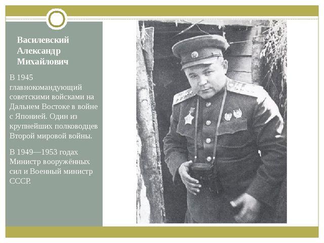 Василевский Александр Михайлович В 1945 главнокомандующий советскими войсками...