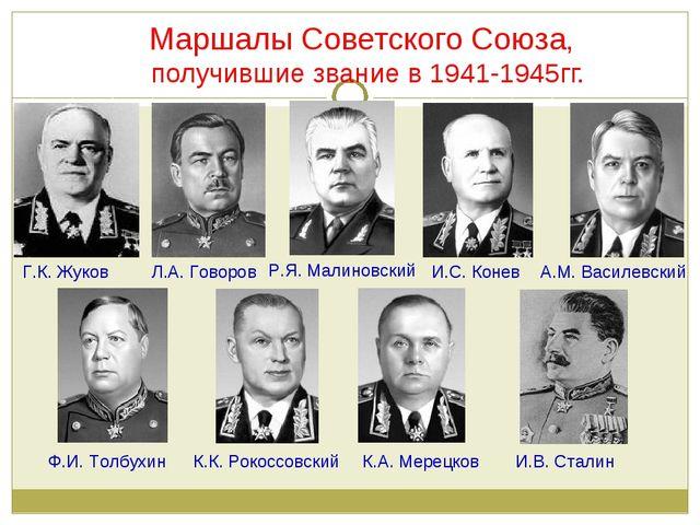 Маршалы Советского Союза, получившие звание в 1941-1945гг. Г.К. Жуков Л.А. Г...