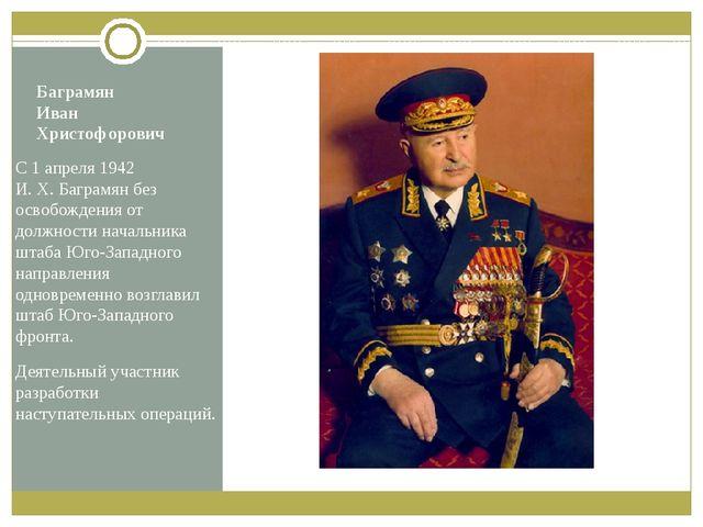 Баграмян Иван Христофорович С 1 апреля 1942 И.Х.Баграмян без освобождения о...