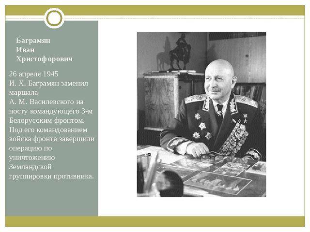 Баграмян Иван Христофорович 26 апреля 1945 И.Х.Баграмян заменил маршала А....