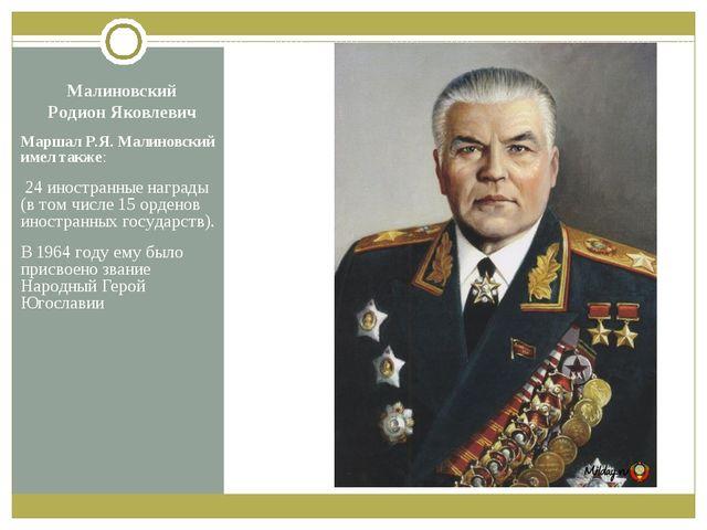 Малиновский Родион Яковлевич Маршал Р.Я.Малиновский имел также: 24 иностранн...