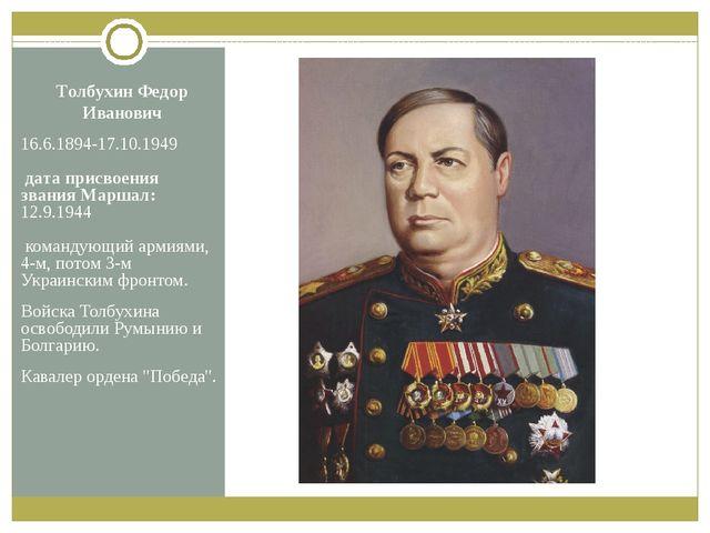 Толбухин Федор Иванович 16.6.1894-17.10.1949 дата присвоения звания Маршал: 1...