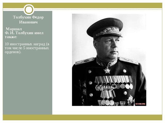 Толбухин Федор Иванович Маршал Ф.И.Толбухин имел также: 10 иностранных нагр...