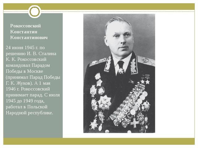 Рокоссовский Константин Константинович 24 июня 1945г. по решению И.В.Стали...