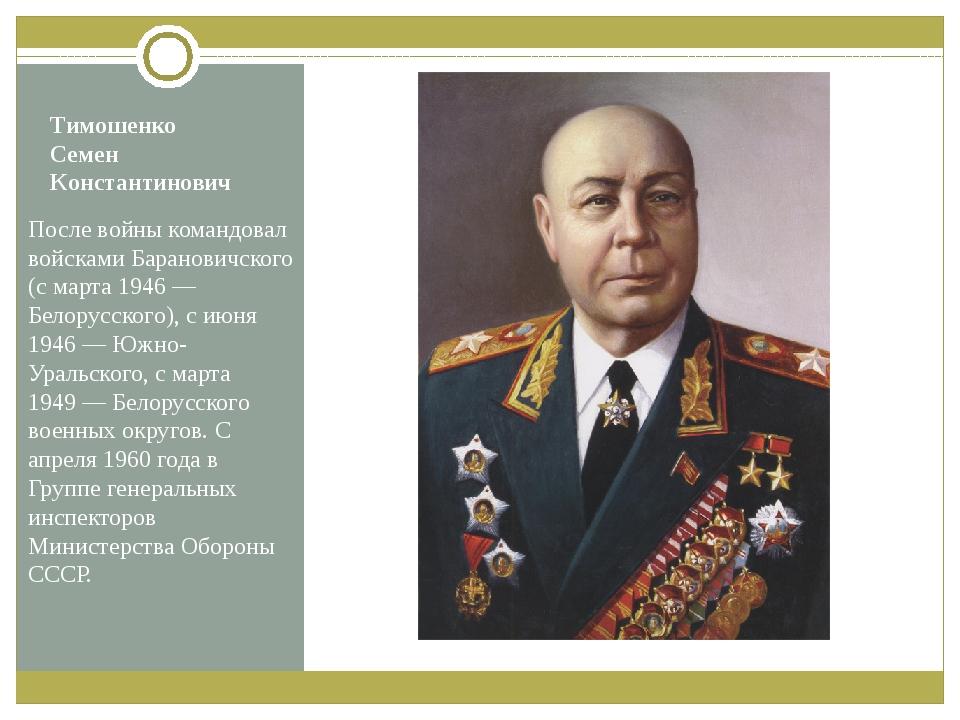Тимошенко Семен Константинович После войны командовал войсками Барановичского...