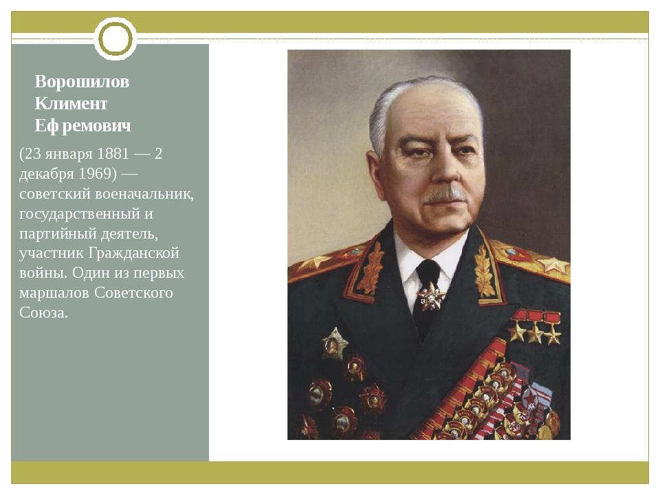 Ворошилов Климент Ефремович (23января 1881— 2 декабря 1969)— советский вое...
