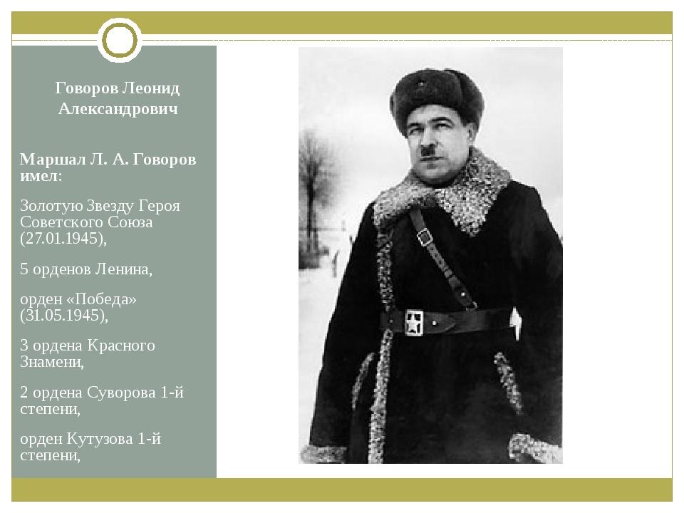 Говоров Леонид Александрович Маршал Л.А.Говоров имел: Золотую Звезду Героя...