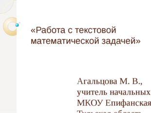 «Работа с текстовой математической задачей» Агальцова М. В., учитель начальны