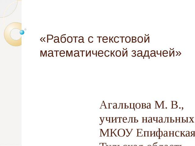 «Работа с текстовой математической задачей» Агальцова М. В., учитель начальны...