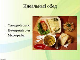 Идеальный обед Овощной салат Нежирный суп Мясо/рыба обед