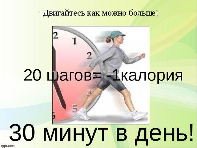 Двигайтесь как можно больше! 30 минут в день! 20 шагов= -1калория