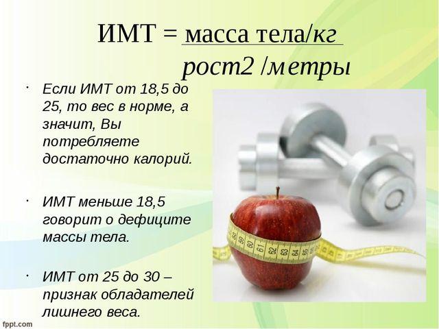 ИМТ = масса тела/кг рост2 /метры Если ИМТ от 18,5 до 25, то вес в норме, а зн...