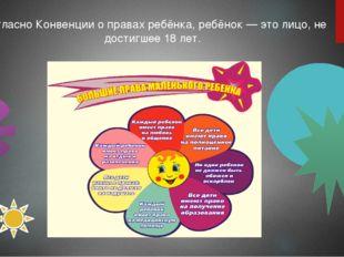 Согласно Конвенции о правах ребёнка, ребёнок— это лицо, не достигшее 18 лет.