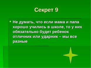 Секрет 9 Не думать, что если мама и папа хорошо учились в школе, то у них обя