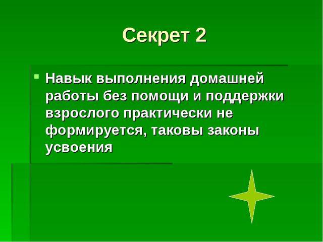 Секрет 2 Навык выполнения домашней работы без помощи и поддержки взрослого пр...