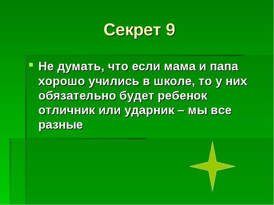 Секрет 9 Не думать, что если мама и папа хорошо учились в школе, то у них обя...