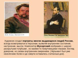 Художник создал портреты многих выдающихся людей России, всегда всматривался
