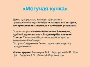 «Могучая кучка» Идея: путь русского композитора связан с претворением в музык