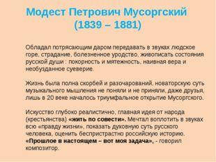 Модест Петрович Мусоргский (1839 – 1881) Обладал потрясающим даром передавать