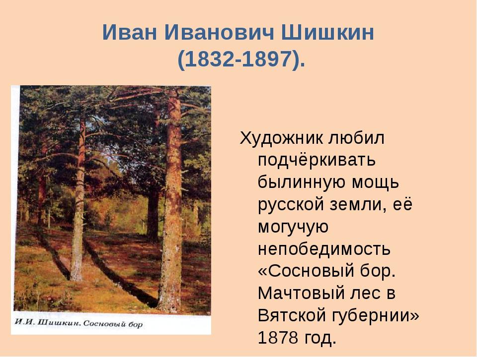 Иван Иванович Шишкин (1832-1897). Художник любил подчёркивать былинную мощь р...