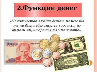2.Функции денег «Человечество любит деньги, из чего бы те ни были сделаны, из