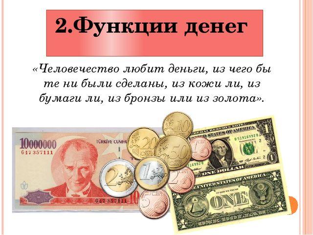 2.Функции денег «Человечество любит деньги, из чего бы те ни были сделаны, из...