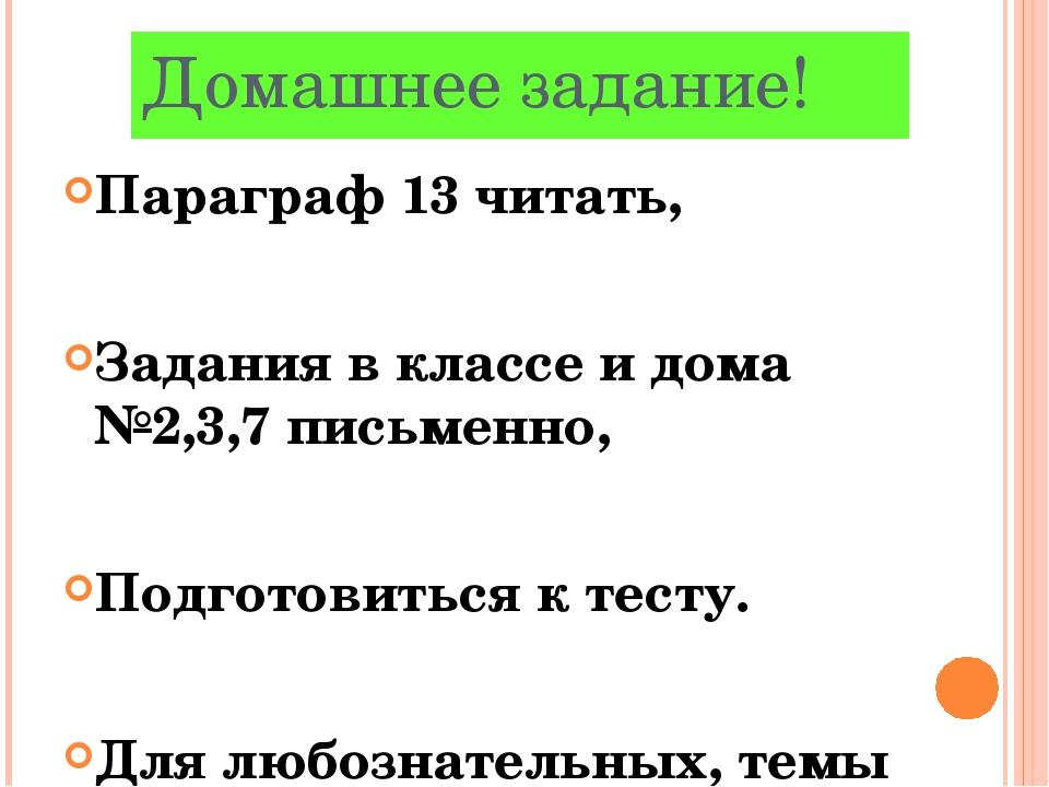 Домашнее задание! Параграф 13 читать, Задания в классе и дома №2,3,7 письменн...