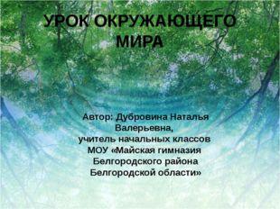УРОК ОКРУЖАЮЩЕГО МИРА Автор: Дубровина Наталья Валерьевна, учитель начальных